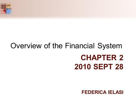 CHAPTER 2 2010 SEPT 28 FEDERICA IELASI Overview of the Financial System.