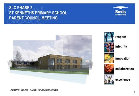 SLC PHASE 2 ST KENNETHS PRIMARY SCHOOL PARENT COUNCIL MEETING respect integrity innovation collaboration excellence 1 ALISDAIR ELLIOT – CONSTRUCTION MANAGER.