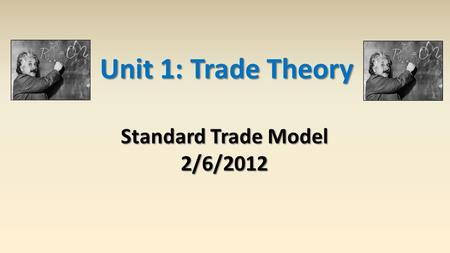 Unit 1: Trade Theory Standard Trade Model 2/6/2012.