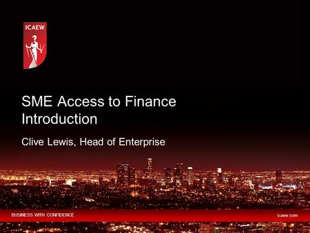 BUSINESS WITH CONFIDENCE icaew.com Clive Lewis, Head of Enterprise SME Access to Finance Introduction.