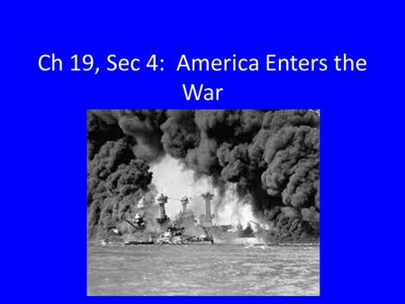 Ch 19, Sec 4: America Enters the War. Goals for Today: Explain how Roosevelt helped Britain while maintaining official neutrality. Identify the events.