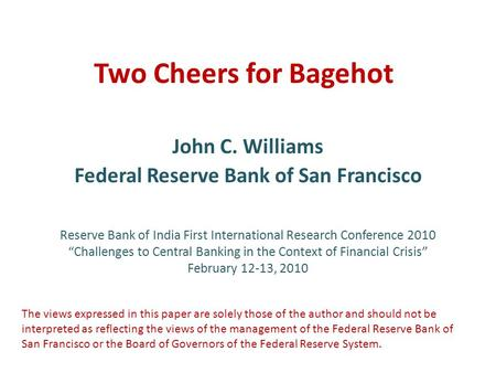 "Two Cheers for Bagehot John C. Williams Federal Reserve Bank of San Francisco Reserve Bank of India First International Research Conference 2010 ""Challenges."