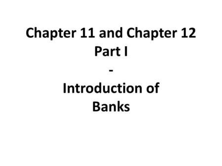 Chapter 11 and Chapter 12 Part I - Introduction of Banks.