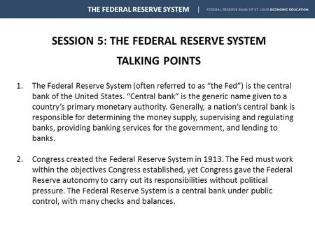 "SESSION 5: THE FEDERAL RESERVE SYSTEM TALKING POINTS THE FEDERAL RESERVE SYSTEM 1.The Federal Reserve System (often referred to as ""the Fed"") is the central."