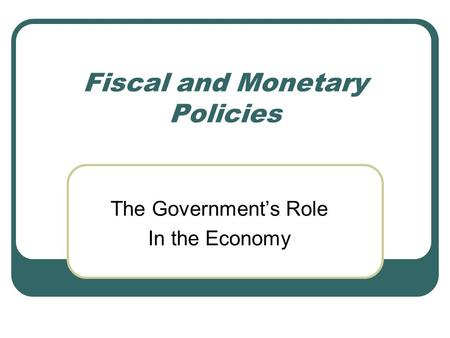 Fiscal and Monetary Policies The Government's Role In the Economy.