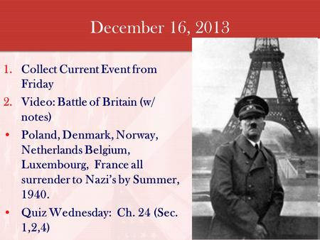 December 16, 2013 1.Collect Current Event from Friday 2.Video: Battle of Britain (w/ notes) Poland, Denmark, Norway, Netherlands Belgium, Luxembourg, France.