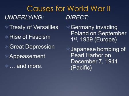 Causes for World War II DIRECT:  Germany invading Poland on September 1 st, 1939 (Europe)  Japanese bombing of Pearl Harbor on December 7, 1941 (Pacific)