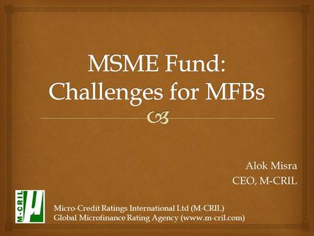 Alok Misra CEO, M-CRIL Micro-Credit Ratings International Ltd (M-CRIL) Global Microfinance Rating Agency (www.m-cril.com)