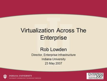Virtualization Across The Enterprise Rob Lowden Director, Enterprise Infrastructure Indiana University 23 May 2007.