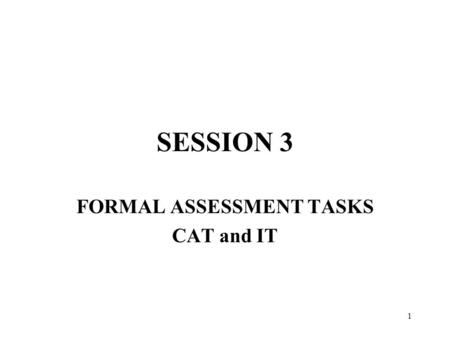 1 SESSION 3 FORMAL ASSESSMENT TASKS CAT and IT. 2 3.1 FORMS OF ASSESSMENT.