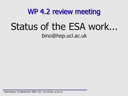 WP 4.2 review meeting Status of the ESA work... Wednesday, 13 September 2006, UCL,