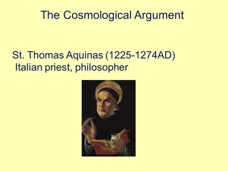 The Cosmological Argument St. Thomas Aquinas (1225-1274AD) Italian priest, philosopher.