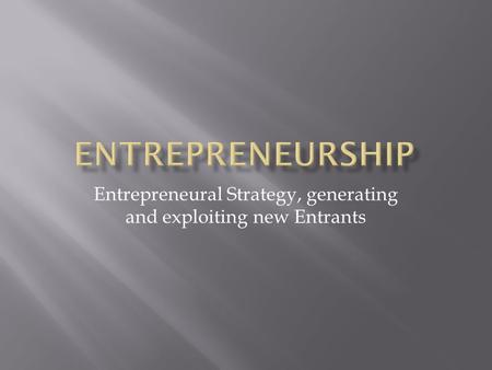 Entrepreneural Strategy, generating and exploiting new Entrants