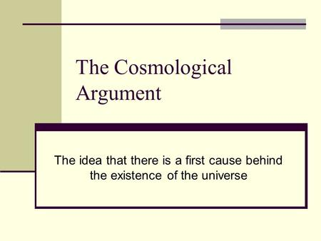 The Cosmological Argument The idea that there is a first cause behind the existence of the universe.