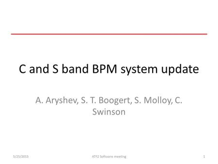 C and S band BPM system update A. Aryshev, S. T. Boogert, S. Molloy, C. Swinson 5/25/20151ATF2 Software meeting.