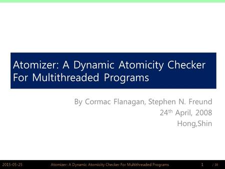 / PSWLAB Atomizer: A Dynamic Atomicity Checker For Multithreaded Programs By Cormac Flanagan, Stephen N. Freund 24 th April, 2008 Hong,Shin.