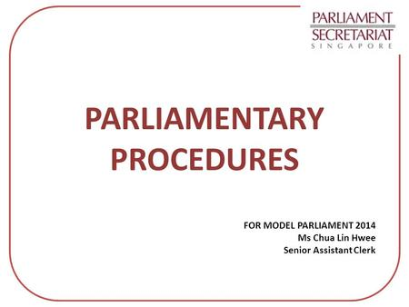 FOR MODEL PARLIAMENT 2014 Ms Chua Lin Hwee Senior Assistant Clerk
