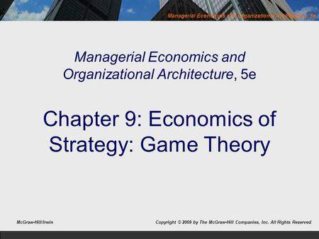 Managerial Economics and Organizational Architecture, 5e Chapter 9: Economics of Strategy: Game Theory McGraw-Hill/Irwin Copyright © 2009 by The McGraw-Hill.