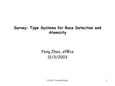 CS 263 Course Project1 Survey: Type Systems for Race Detection and Atomicity Feng Zhou, 12/3/2003.