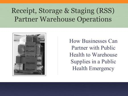 Receipt, Storage & Staging (RSS) Partner Warehouse Operations How Businesses Can Partner with Public Health to Warehouse Supplies in a Public Health Emergency.