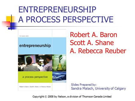 Copyright © 2008 by Nelson, a division of Thomson Canada Limited ENTREPRENEURSHIP A PROCESS PERSPECTIVE Robert A. Baron Scott A. Shane A. Rebecca Reuber.