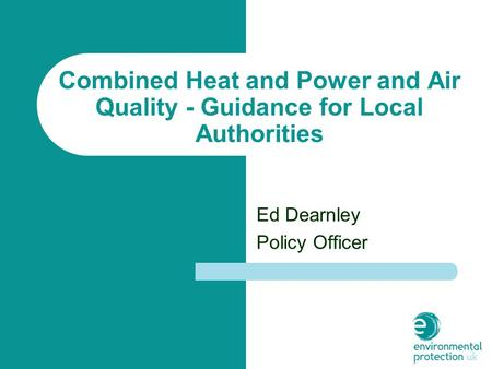Combined Heat and Power and Air Quality - Guidance for Local Authorities Ed Dearnley Policy Officer.