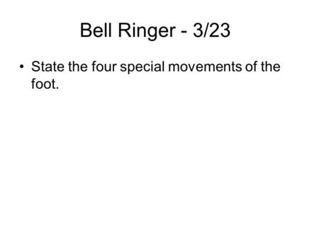 Bell Ringer - 3/23 State the four special movements of the foot.