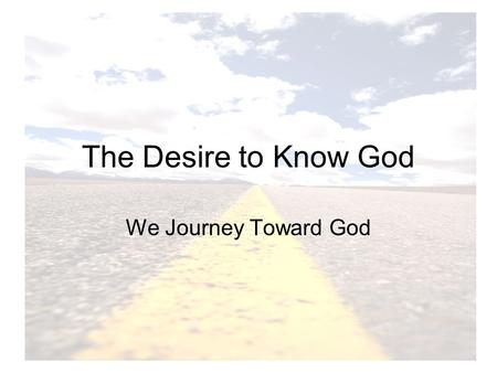 The Desire to Know God We Journey Toward God. God invites us into relationship with Him Knowledge: Knowing intimately Communicate: Prayer Vocation: Calls.