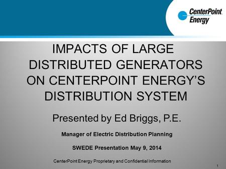 IMPACTS OF LARGE DISTRIBUTED GENERATORS ON CENTERPOINT ENERGY'S DISTRIBUTION SYSTEM 1 Presented by Ed Briggs, P.E. Manager of Electric Distribution Planning.