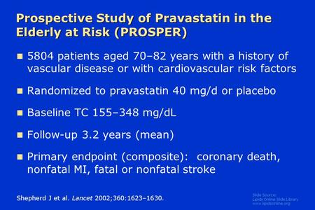 Slide Source: Lipids Online Slide Library www.lipidsonline.org Prospective Study of Pravastatin in the Elderly at Risk (PROSPER) 5804 patients aged 70–82.