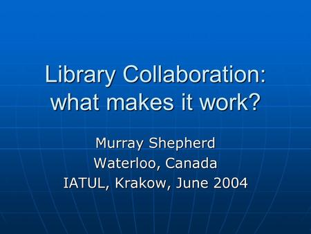 Library Collaboration: what makes it work? Murray Shepherd Waterloo, Canada IATUL, Krakow, June 2004.