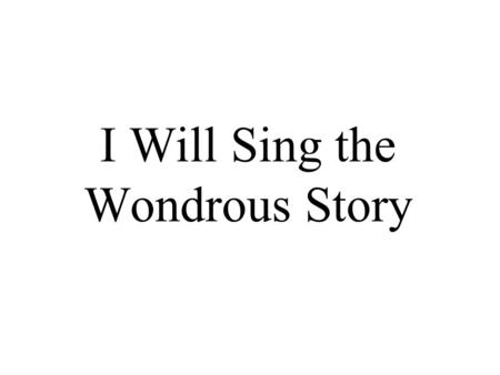 I Will Sing the Wondrous Story. I will sing the wondrous story of the Christ who died for me, how he left his home in glory for the cross of Calvary.
