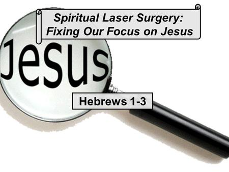 Spiritual Laser Surgery: Fixing Our Focus on Jesus Hebrews 1-3.