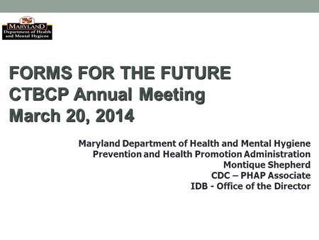 FORMS FOR THE FUTURE CTBCP Annual Meeting March 20, 2014 Maryland Department of Health and Mental Hygiene Prevention and Health Promotion Administration.