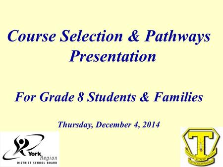 Course Selection & Pathways Presentation For Grade 8 Students & Families Thursday, December 4, 2014.