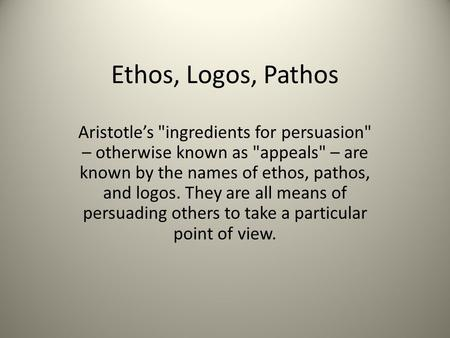 Ethos, Logos, Pathos Aristotle's ingredients for persuasion – otherwise known as appeals – are known by the names of ethos, pathos, and logos. They.