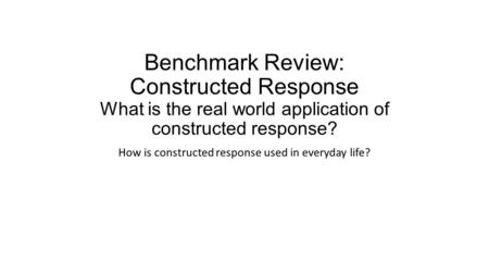 Benchmark Review: Constructed Response What is the real world application of constructed response? How is constructed response used in everyday life?