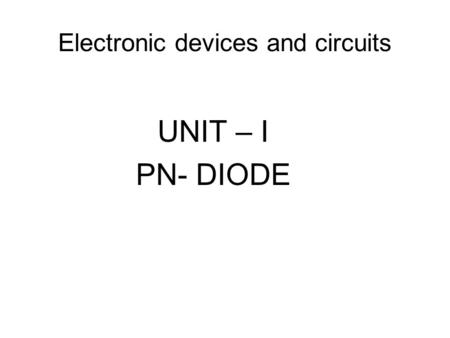 Electronic devices and circuits UNIT – I PN- DIODE.