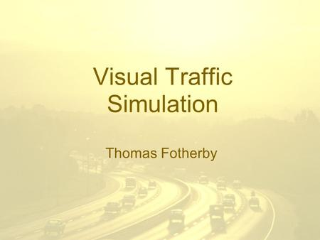 Visual Traffic Simulation Thomas Fotherby. Objective To visualise traffic flow. –Using 2D animated graphics –Using simple models of microscopic traffic.