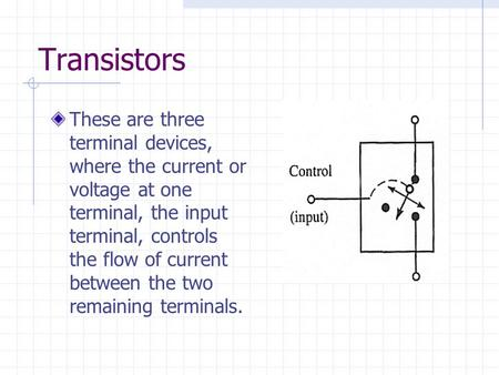 Transistors These are three terminal devices, where the current or voltage at one terminal, the input terminal, controls the flow of current between the.