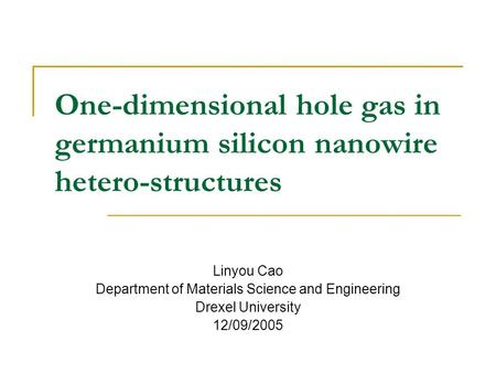 One-dimensional hole gas in germanium silicon nanowire hetero-structures Linyou Cao Department of Materials Science and Engineering Drexel University 12/09/2005.