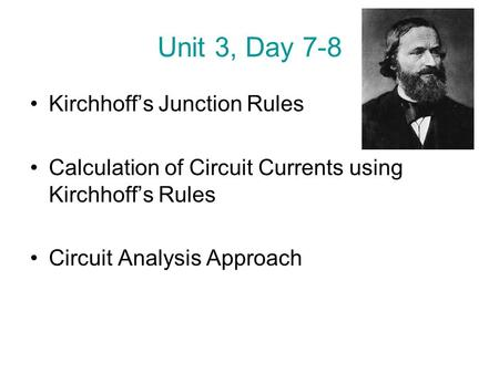 Unit 3, Day 7-8 Kirchhoff's Junction Rules Calculation of Circuit Currents using Kirchhoff's Rules Circuit Analysis Approach.