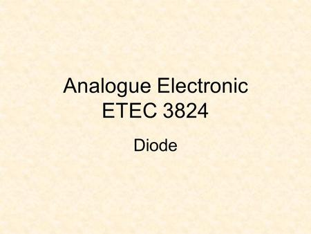Analogue Electronic ETEC 3824 Diode. Learning Outcomes At the end of the lesson, students should be able to :  Sketch and explain the characteristics.