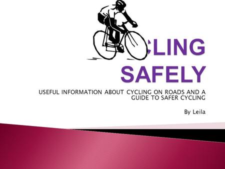 USEFUL INFORMATION ABOUT CYCLING ON ROADS AND A GUIDE TO SAFER CYCLING By Leila.