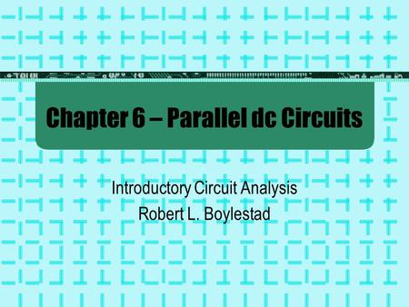 Chapter 6 – Parallel dc Circuits Introductory Circuit Analysis Robert L. Boylestad.