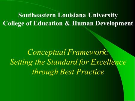 Southeastern Louisiana University College of Education & Human Development Conceptual Framework: Setting the Standard for Excellence through Best Practice.