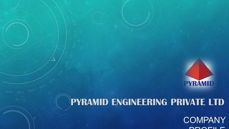 COMPANY PROFILE PYRAMID ENGINEERING PRIVATE LTD. THE COMPANY The Company was established in 2007, with a small group to provide Plant Maintenance, Small.
