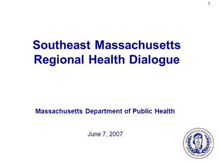 1 Southeast Massachusetts Regional Health Dialogue Massachusetts Department of Public Health June 7, 2007.