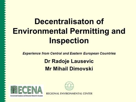 Decentralisaton of Environmental Permitting and Inspection Experience from Central and Eastern European Countries Dr Radoje Lausevic Mr Mihail Dimovski.