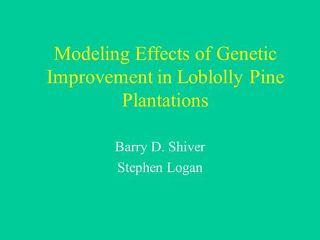 Modeling Effects of Genetic Improvement in Loblolly Pine Plantations Barry D. Shiver Stephen Logan.